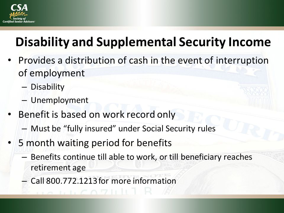 Disability and Supplemental Security Income Provides a distribution of cash in the event of interruption of employment – Disability – Unemployment Ben