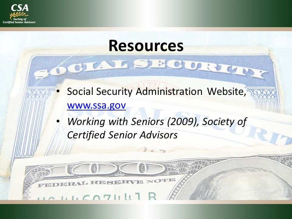 Resources Social Security Administration Website, www.ssa.gov www.ssa.gov Working with Seniors (2009), Society of Certified Senior Advisors