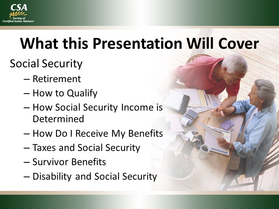 What this Presentation Will Cover Social Security – Retirement – How to Qualify – How Social Security Income is Determined – How Do I Receive My Benef