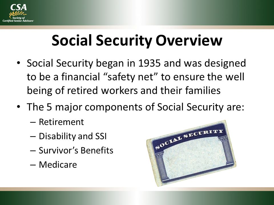 "Social Security Overview Social Security began in 1935 and was designed to be a financial ""safety net"" to ensure the well being of retired workers and"
