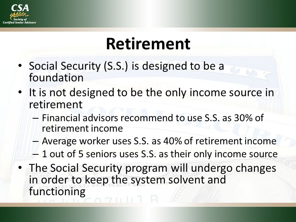 Retirement Social Security (S.S.) is designed to be a foundation It is not designed to be the only income source in retirement – Financial advisors recommend to use S.S.
