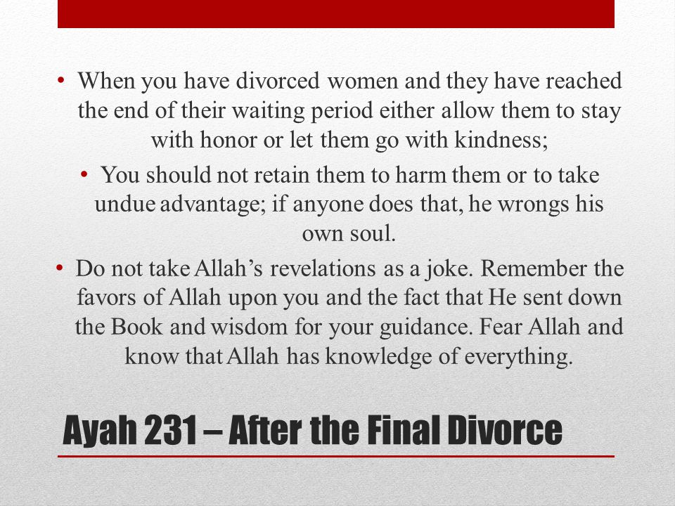 Ayah 231 – After the Final Divorce When you have divorced women and they have reached the end of their waiting period either allow them to stay with honor or let them go with kindness; You should not retain them to harm them or to take undue advantage; if anyone does that, he wrongs his own soul.