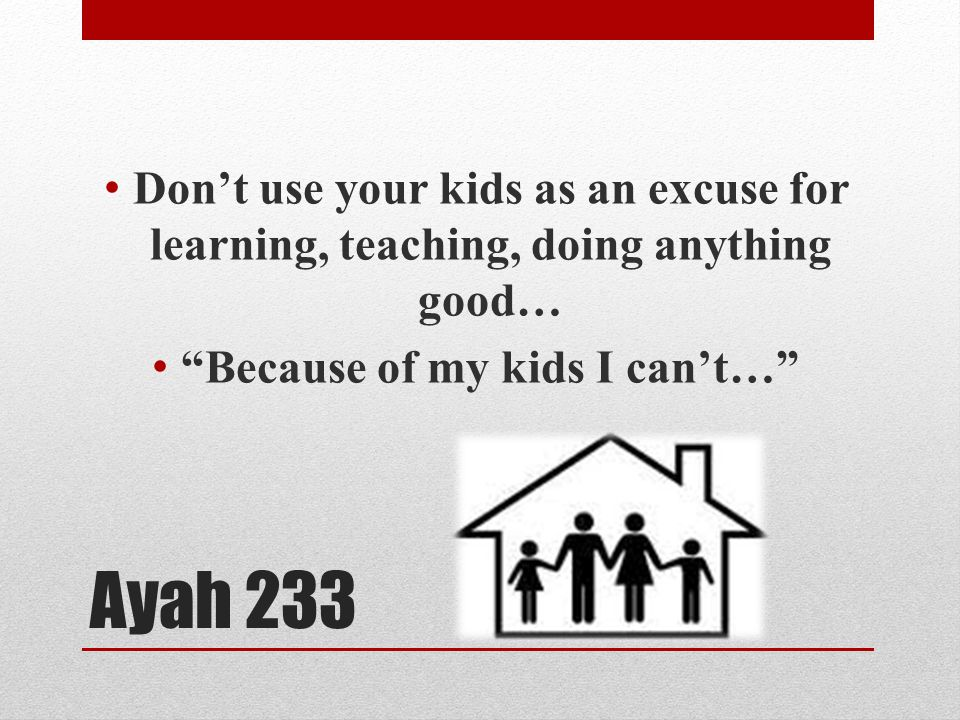 Ayah 233 Don't use your kids as an excuse for learning, teaching, doing anything good… Because of my kids I can't…