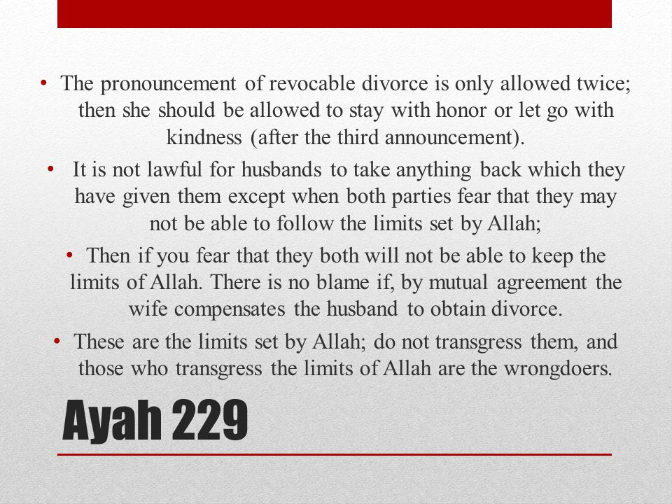 Ayah 229 The pronouncement of revocable divorce is only allowed twice; then she should be allowed to stay with honor or let go with kindness (after the third announcement).