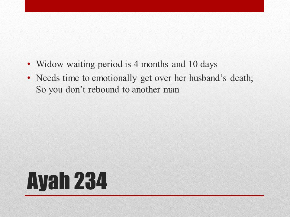 Ayah 234 Widow waiting period is 4 months and 10 days Needs time to emotionally get over her husband's death; So you don't rebound to another man