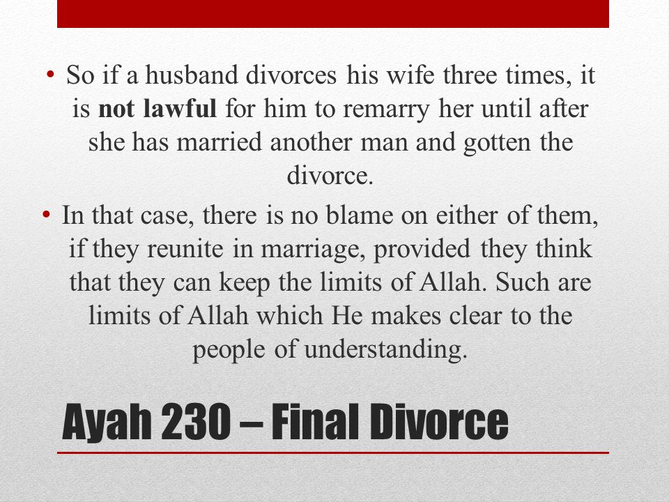 Ayah 230 – Final Divorce So if a husband divorces his wife three times, it is not lawful for him to remarry her until after she has married another man and gotten the divorce.