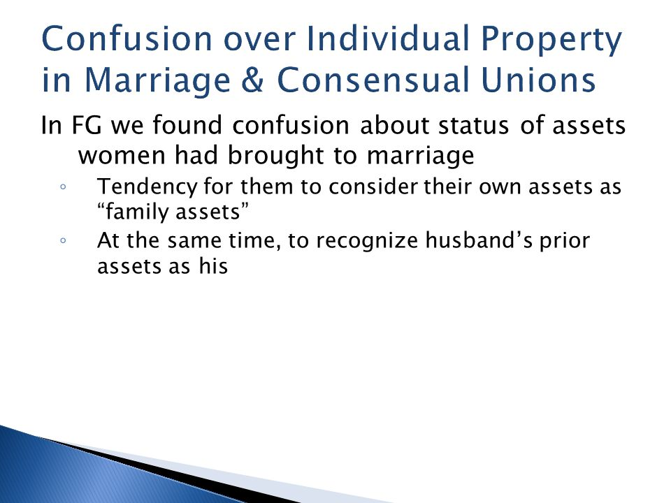 In FG we found confusion about status of assets women had brought to marriage ◦ Tendency for them to consider their own assets as family assets ◦ At the same time, to recognize husband's prior assets as his