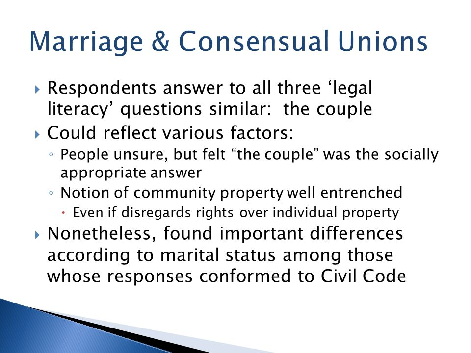  Respondents answer to all three 'legal literacy' questions similar: the couple  Could reflect various factors: ◦ People unsure, but felt the couple was the socially appropriate answer ◦ Notion of community property well entrenched  Even if disregards rights over individual property  Nonetheless, found important differences according to marital status among those whose responses conformed to Civil Code