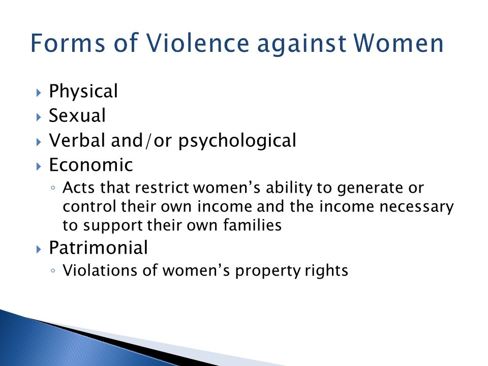  Physical  Sexual  Verbal and/or psychological  Economic ◦ Acts that restrict women's ability to generate or control their own income and the income necessary to support their own families  Patrimonial ◦ Violations of women's property rights