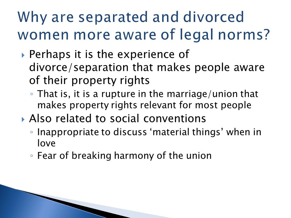  Perhaps it is the experience of divorce/separation that makes people aware of their property rights ◦ That is, it is a rupture in the marriage/union that makes property rights relevant for most people  Also related to social conventions ◦ Inappropriate to discuss 'material things' when in love ◦ Fear of breaking harmony of the union