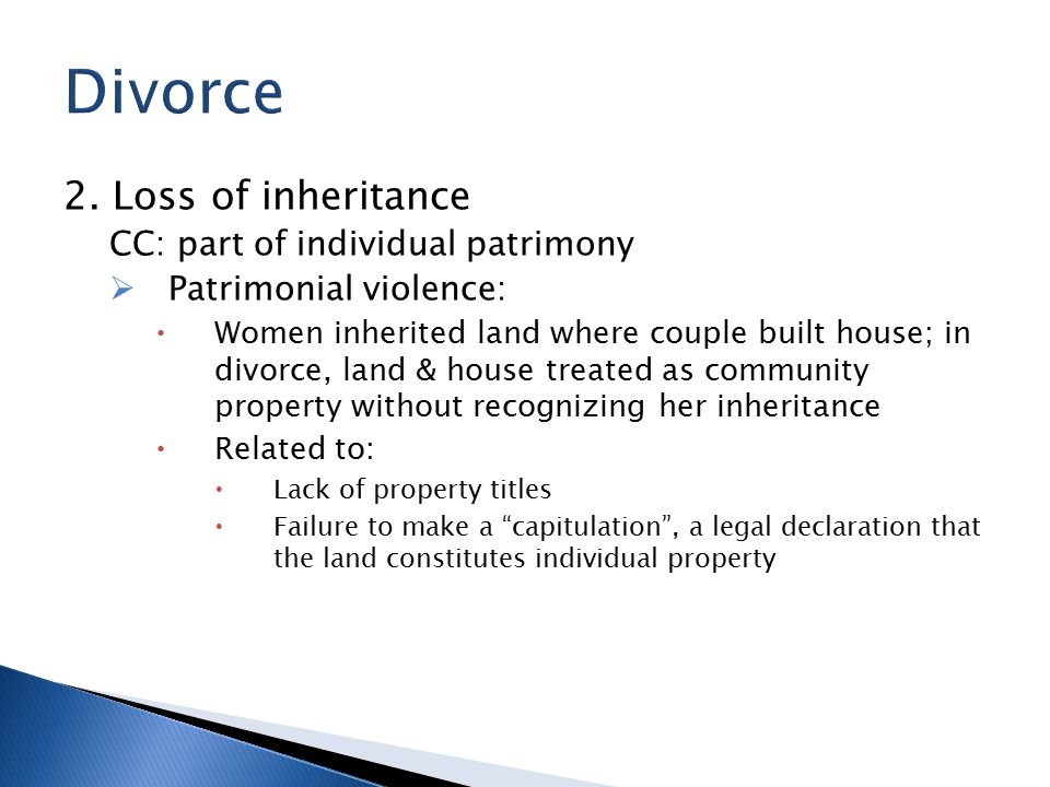 2. Loss of inheritance CC: part of individual patrimony  Patrimonial violence:  Women inherited land where couple built house; in divorce, land & ho
