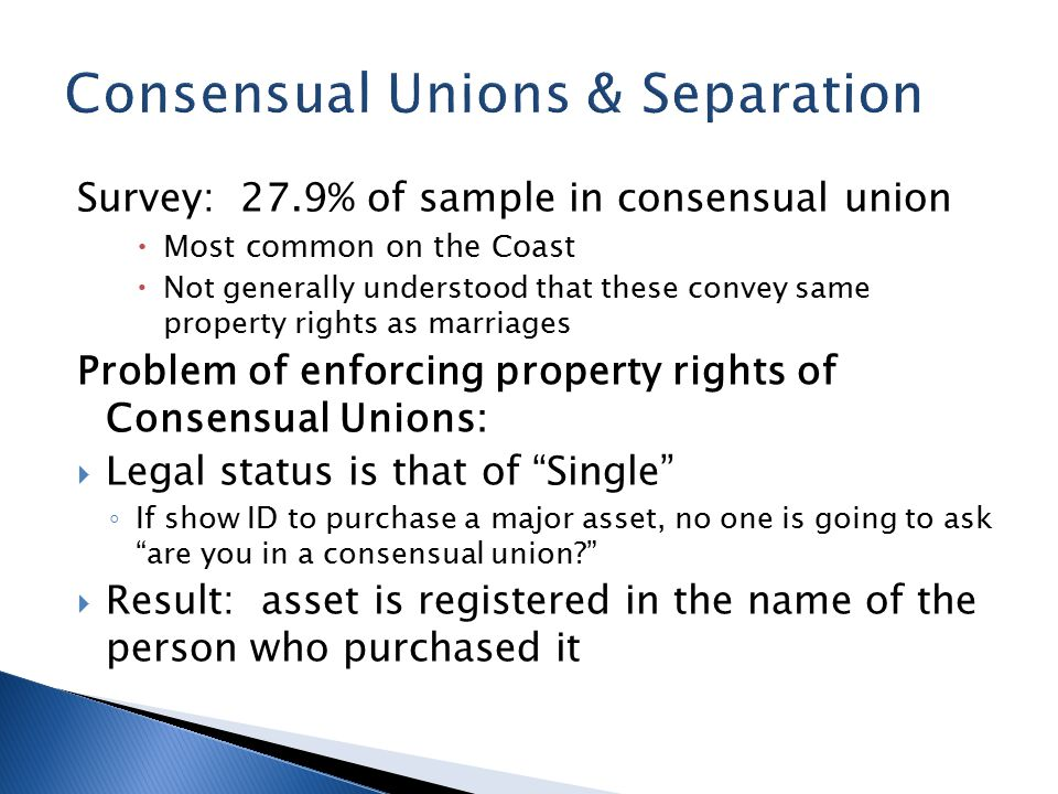 Survey: 27.9% of sample in consensual union  Most common on the Coast  Not generally understood that these convey same property rights as marriages Problem of enforcing property rights of Consensual Unions:  Legal status is that of Single ◦ If show ID to purchase a major asset, no one is going to ask are you in a consensual union  Result: asset is registered in the name of the person who purchased it