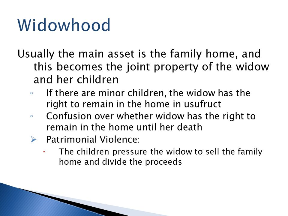 Usually the main asset is the family home, and this becomes the joint property of the widow and her children ◦ If there are minor children, the widow has the right to remain in the home in usufruct ◦ Confusion over whether widow has the right to remain in the home until her death  Patrimonial Violence:  The children pressure the widow to sell the family home and divide the proceeds