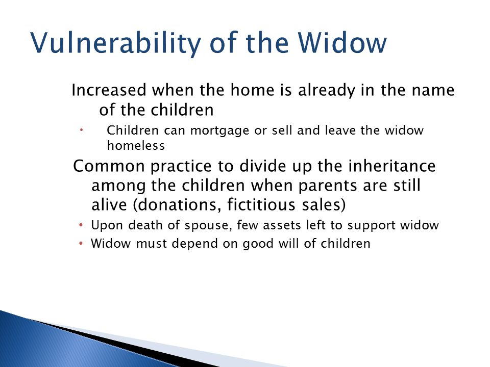 Increased when the home is already in the name of the children  Children can mortgage or sell and leave the widow homeless Common practice to divide up the inheritance among the children when parents are still alive (donations, fictitious sales) Upon death of spouse, few assets left to support widow Widow must depend on good will of children