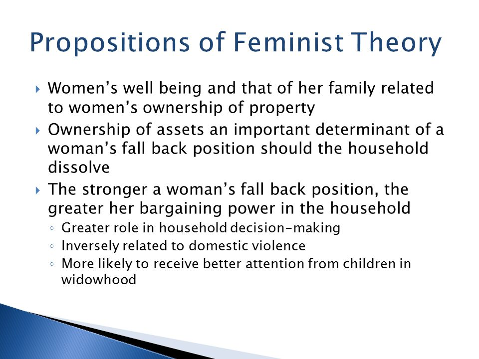  Women's well being and that of her family related to women's ownership of property  Ownership of assets an important determinant of a woman's fall back position should the household dissolve  The stronger a woman's fall back position, the greater her bargaining power in the household ◦ Greater role in household decision-making ◦ Inversely related to domestic violence ◦ More likely to receive better attention from children in widowhood