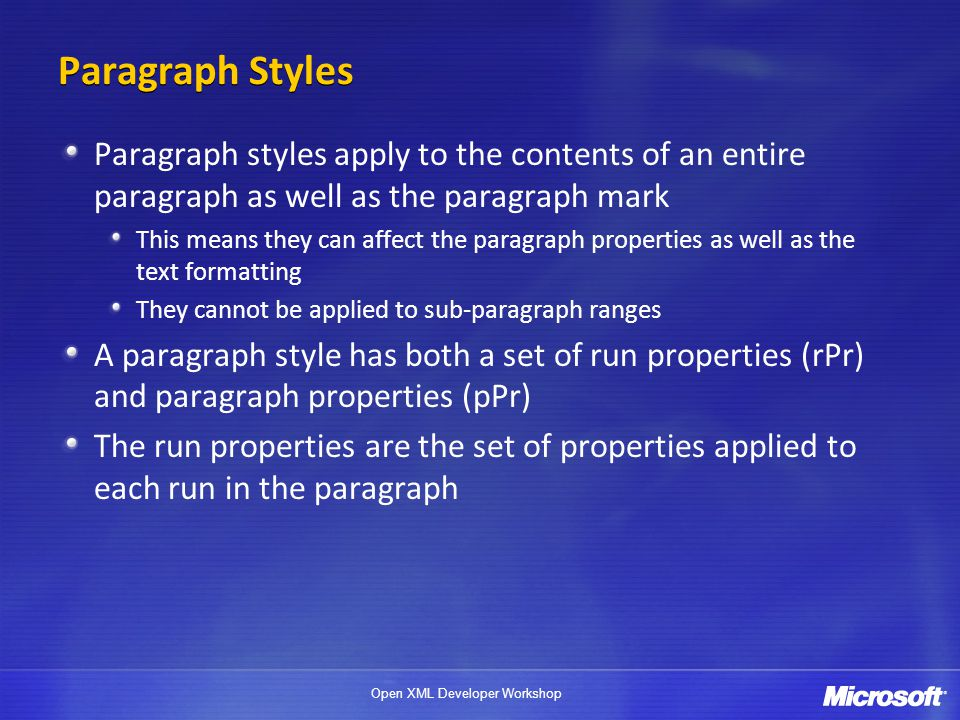 Open XML Developer Workshop Paragraph Styles Paragraph styles apply to the contents of an entire paragraph as well as the paragraph mark This means they can affect the paragraph properties as well as the text formatting They cannot be applied to sub-paragraph ranges A paragraph style has both a set of run properties (rPr) and paragraph properties (pPr) The run properties are the set of properties applied to each run in the paragraph