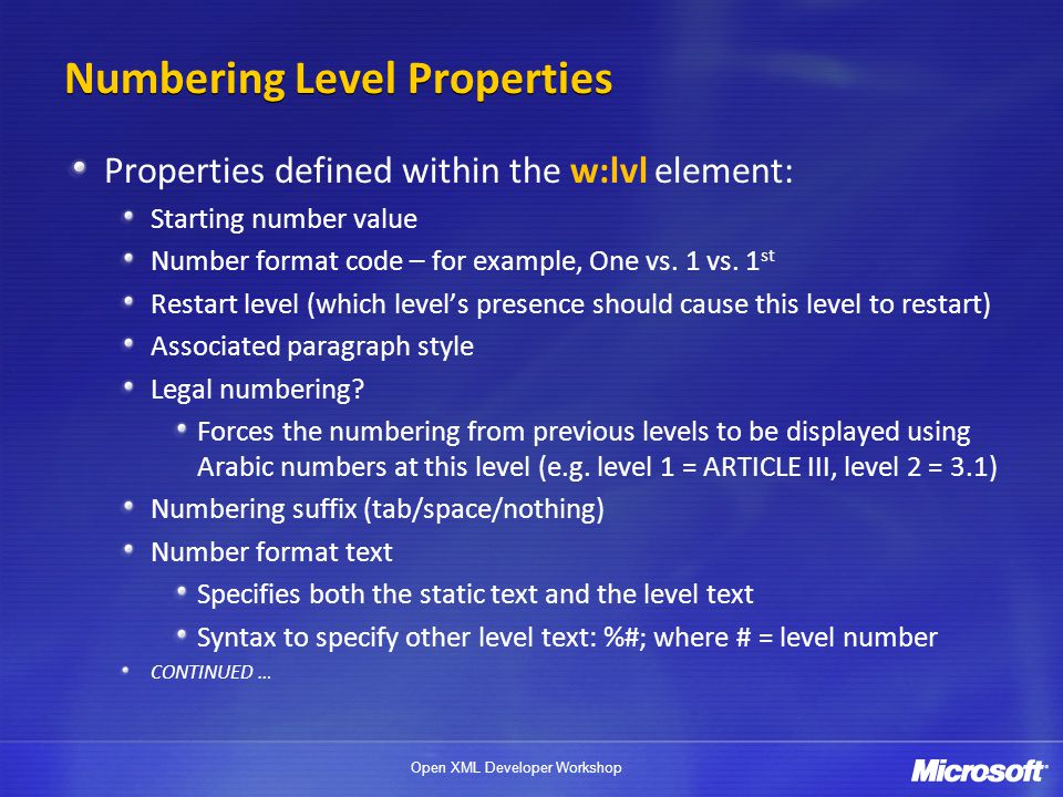 Open XML Developer Workshop Numbering Level Properties Properties defined within the w:lvl element: Starting number value Number format code – for example, One vs.