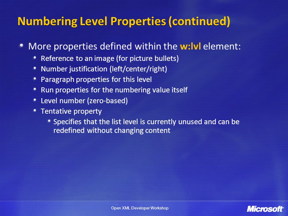 Open XML Developer Workshop Numbering Level Properties (continued) More properties defined within the w:lvl element: Reference to an image (for picture bullets) Number justification (left/center/right) Paragraph properties for this level Run properties for the numbering value itself Level number (zero-based) Tentative property Specifies that the list level is currently unused and can be redefined without changing content