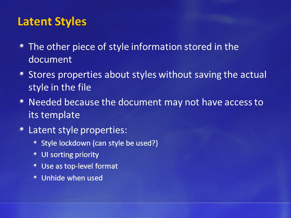Latent Styles The other piece of style information stored in the document Stores properties about styles without saving the actual style in the file Needed because the document may not have access to its template Latent style properties: Style lockdown (can style be used ) UI sorting priority Use as top-level format Unhide when used