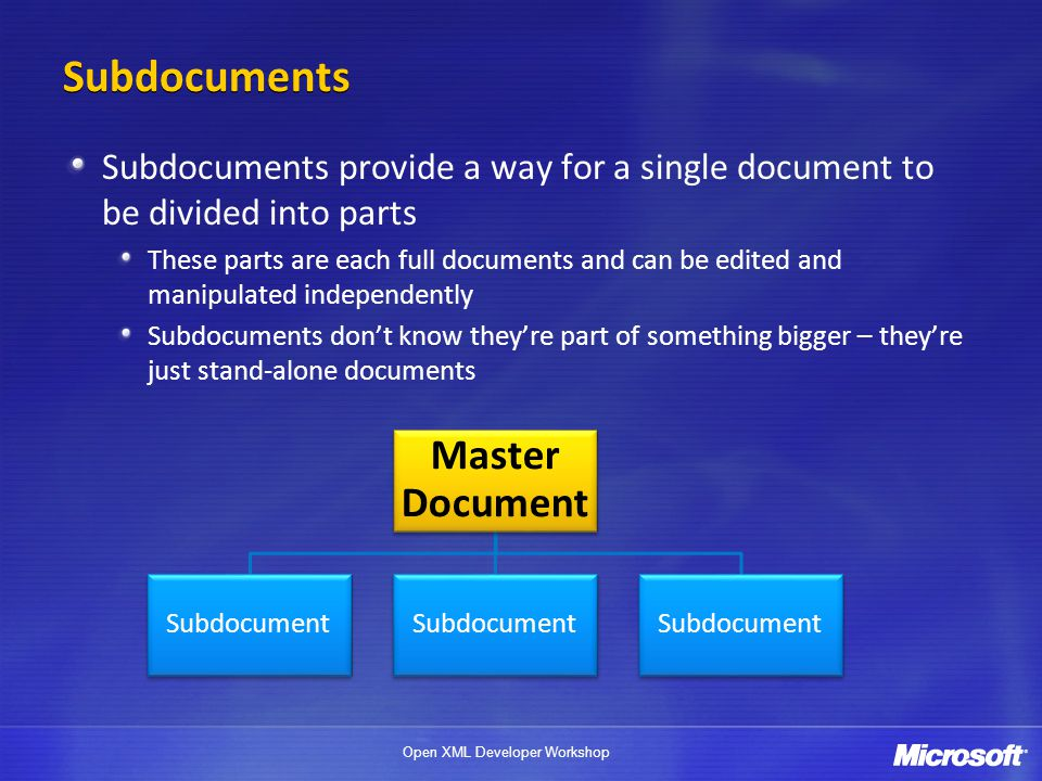 Open XML Developer Workshop Subdocuments Subdocuments provide a way for a single document to be divided into parts These parts are each full documents and can be edited and manipulated independently Subdocuments don't know they're part of something bigger – they're just stand-alone documents Master Document Subdocument