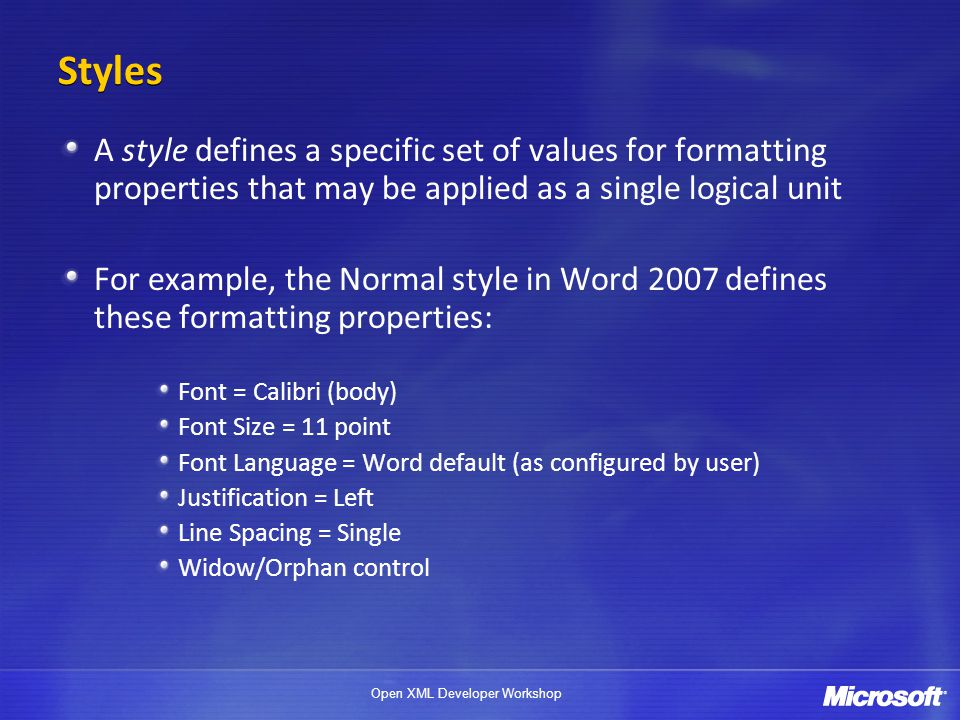 Open XML Developer Workshop Styles A style defines a specific set of values for formatting properties that may be applied as a single logical unit For example, the Normal style in Word 2007 defines these formatting properties: Font = Calibri (body) Font Size = 11 point Font Language = Word default (as configured by user) Justification = Left Line Spacing = Single Widow/Orphan control