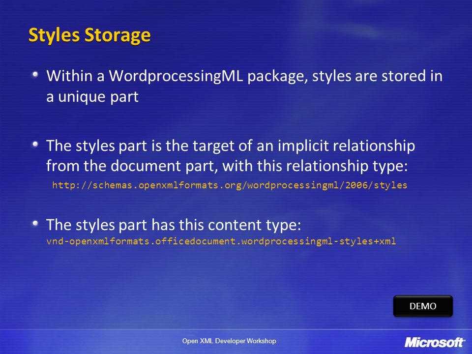 Open XML Developer Workshop Styles Storage Within a WordprocessingML package, styles are stored in a unique part The styles part is the target of an implicit relationship from the document part, with this relationship type: http://schemas.openxmlformats.org/wordprocessingml/2006/styles The styles part has this content type: vnd-openxmlformats.officedocument.wordprocessingml-styles+xml DEMO