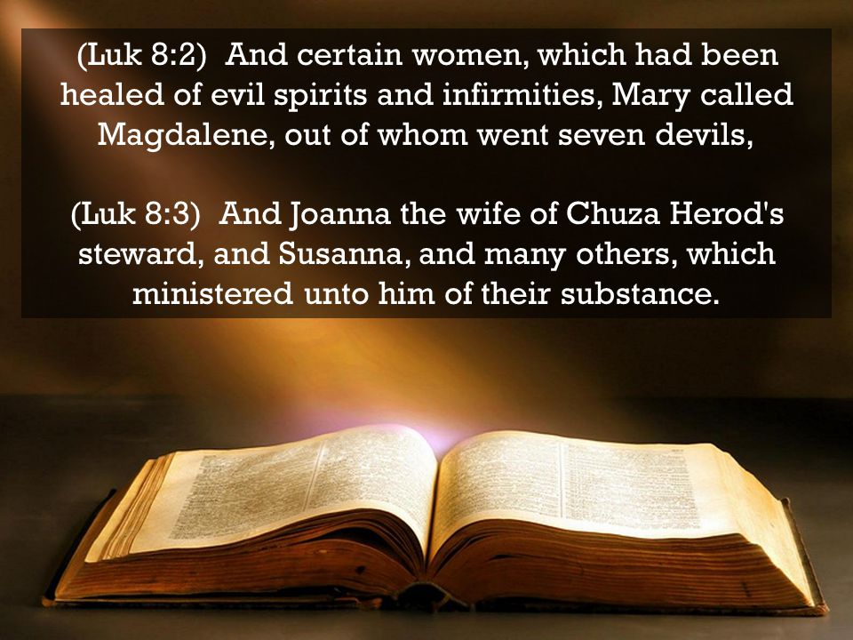 (Luk 8:2) And certain women, which had been healed of evil spirits and infirmities, Mary called Magdalene, out of whom went seven devils, (Luk 8:3) And Joanna the wife of Chuza Herod s steward, and Susanna, and many others, which ministered unto him of their substance.