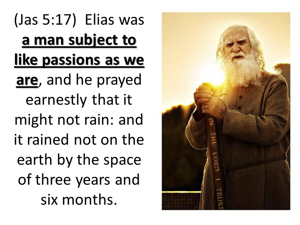 a man subject to like passions as we are (Jas 5:17) Elias was a man subject to like passions as we are, and he prayed earnestly that it might not rain: and it rained not on the earth by the space of three years and six months.