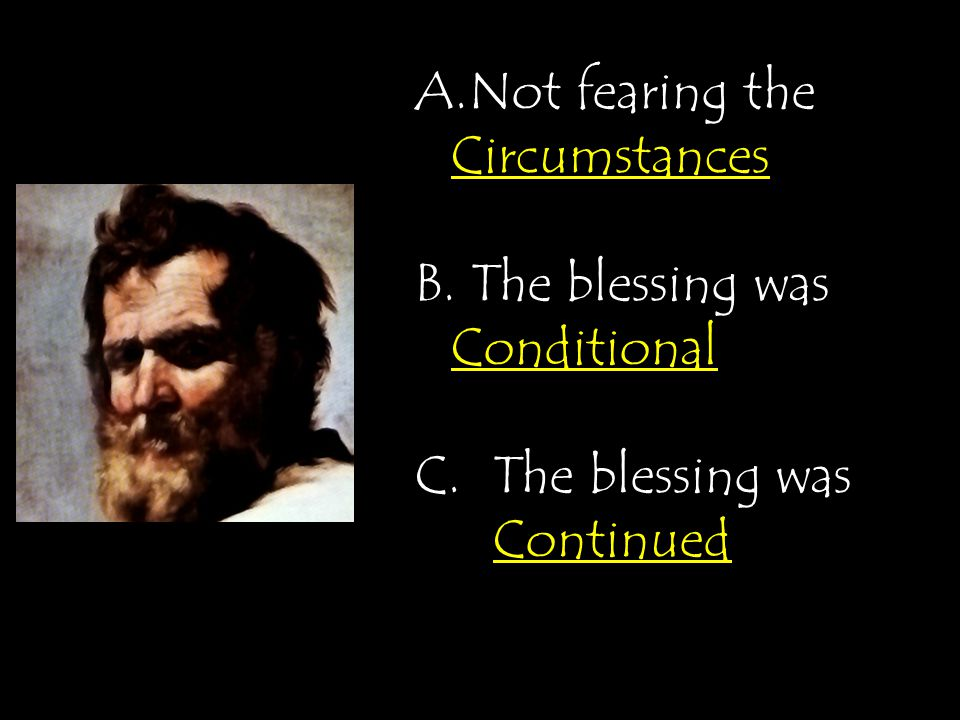 A.Not fearing the Circumstances B. The blessing was Conditional C.The blessing was Continued