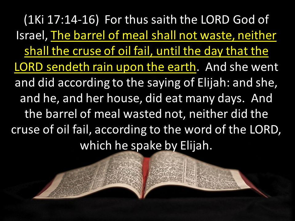 (1Ki 17:14-16) For thus saith the LORD God of Israel, The barrel of meal shall not waste, neither shall the cruse of oil fail, until the day that the LORD sendeth rain upon the earth.