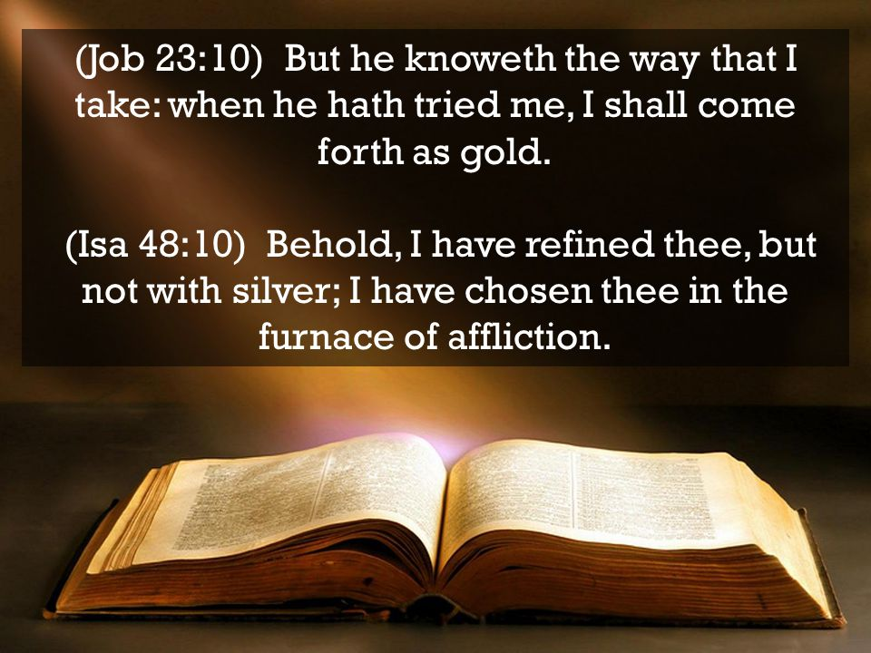 (Job 23:10) But he knoweth the way that I take: when he hath tried me, I shall come forth as gold.