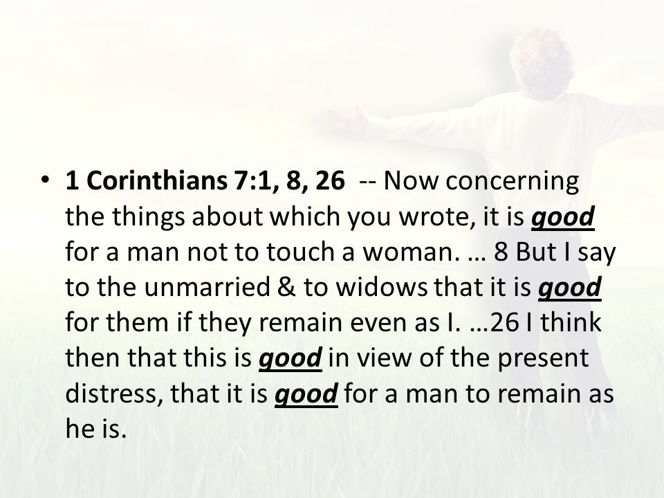 1 Corinthians 7:1, 8, 26 -- Now concerning the things about which you wrote, it is good for a man not to touch a woman.