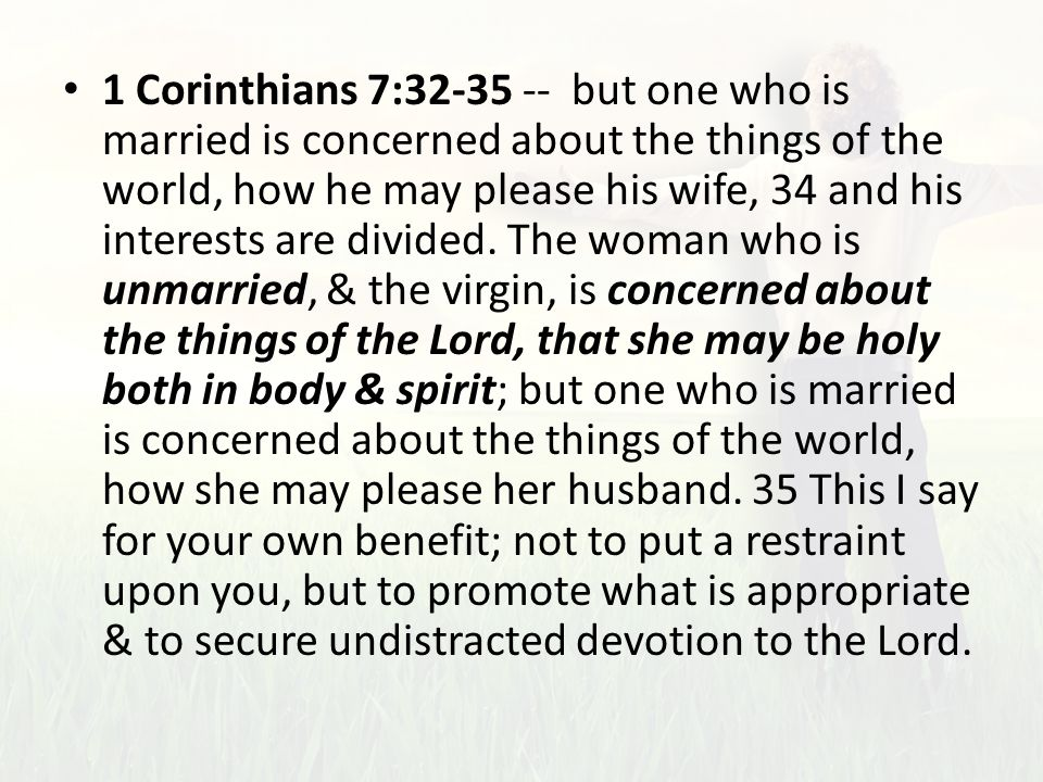 1 Corinthians 7:32-35 -- but one who is married is concerned about the things of the world, how he may please his wife, 34 and his interests are divided.