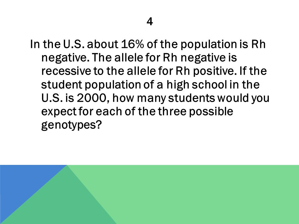 4 In the U.S. about 16% of the population is Rh negative. The allele for Rh negative is recessive to the allele for Rh positive. If the student popula