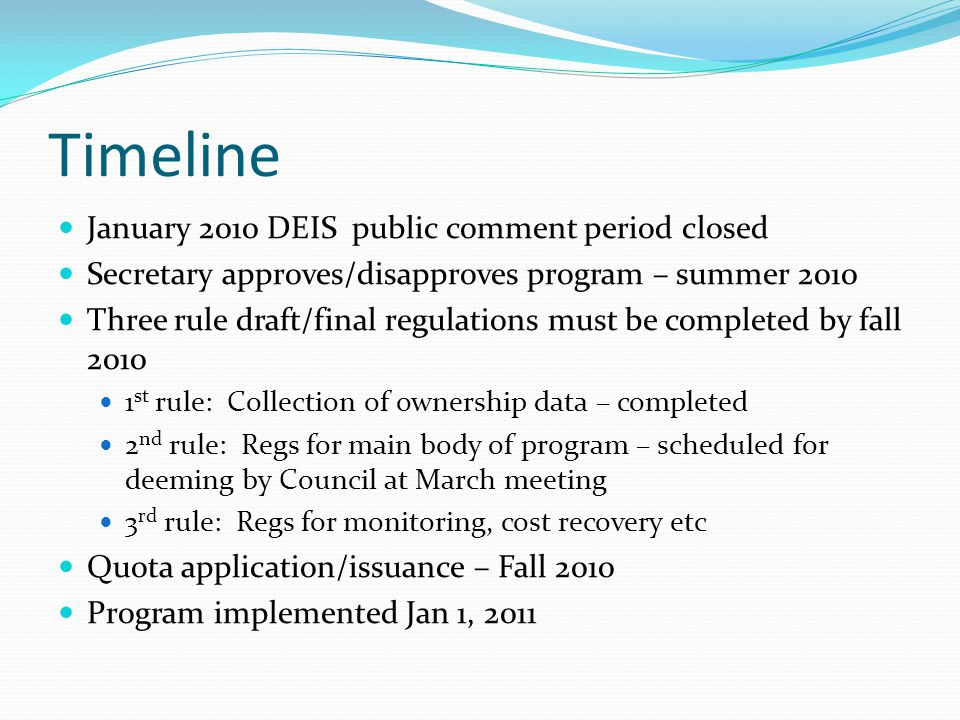 Timeline January 2010 DEIS public comment period closed Secretary approves/disapproves program – summer 2010 Three rule draft/final regulations must be completed by fall 2010 1 st rule: Collection of ownership data – completed 2 nd rule: Regs for main body of program – scheduled for deeming by Council at March meeting 3 rd rule: Regs for monitoring, cost recovery etc Quota application/issuance – Fall 2010 Program implemented Jan 1, 2011