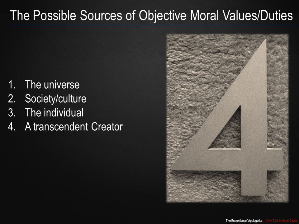 The Essentials of Apologetics – Why God: A Moral Cause 1.The universe 2.Society/culture 3.The individual 4.A transcendent Creator The Possible Sources of Objective Moral Values/Duties