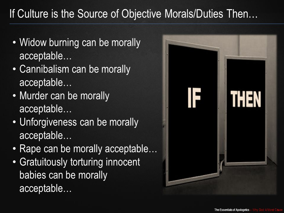 The Essentials of Apologetics – Why God: A Moral Cause If Culture is the Source of Objective Morals/Duties Then… Widow burning can be morally acceptable… Cannibalism can be morally acceptable… Murder can be morally acceptable… Unforgiveness can be morally acceptable… Rape can be morally acceptable… Gratuitously torturing innocent babies can be morally acceptable…