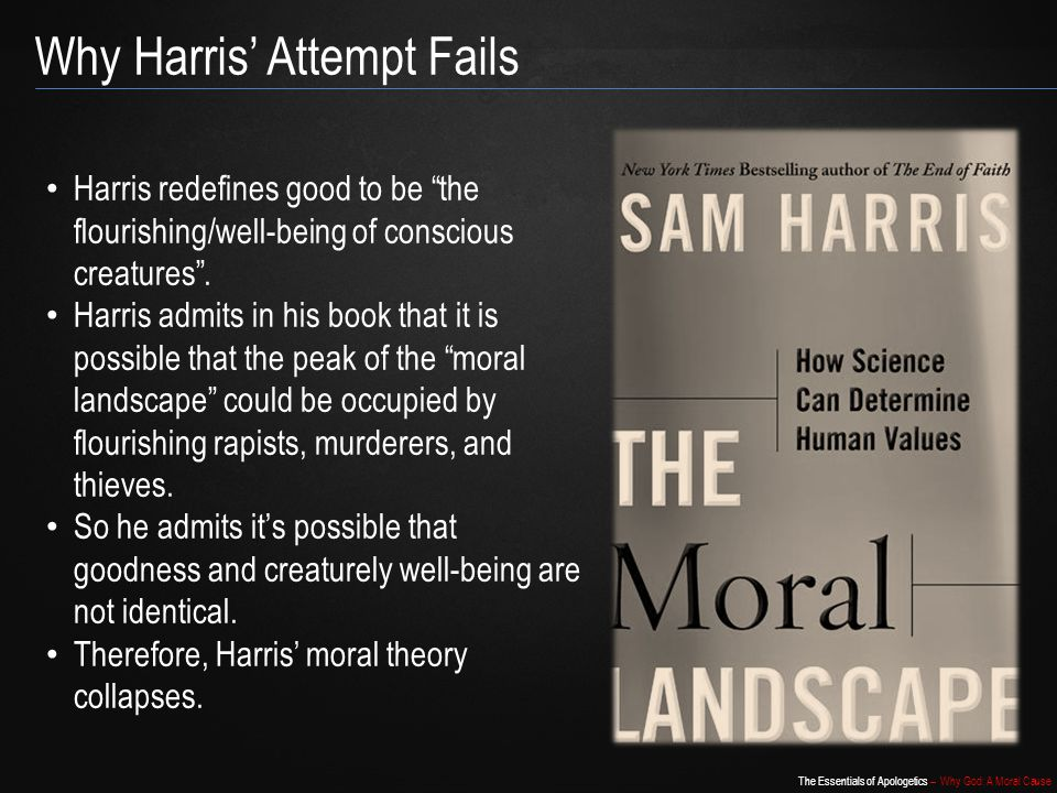 The Essentials of Apologetics – Why God: A Moral Cause Why Harris' Attempt Fails Harris redefines good to be the flourishing/well-being of conscious creatures .