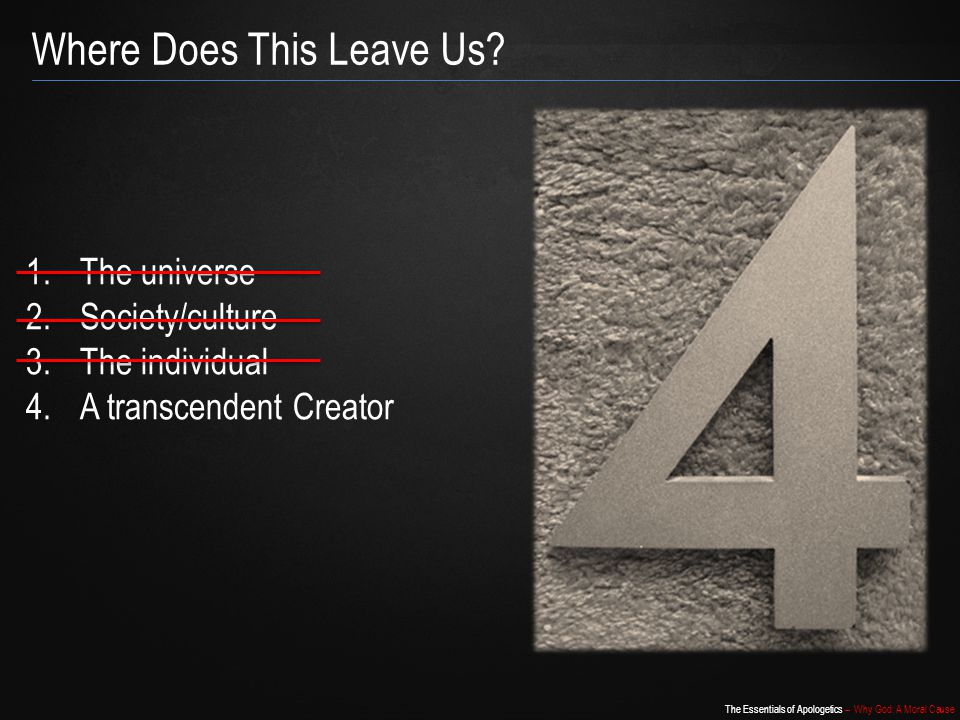 The Essentials of Apologetics – Why God: A Moral Cause 1.The universe 2.Society/culture 3.The individual 4.A transcendent Creator Where Does This Leave Us