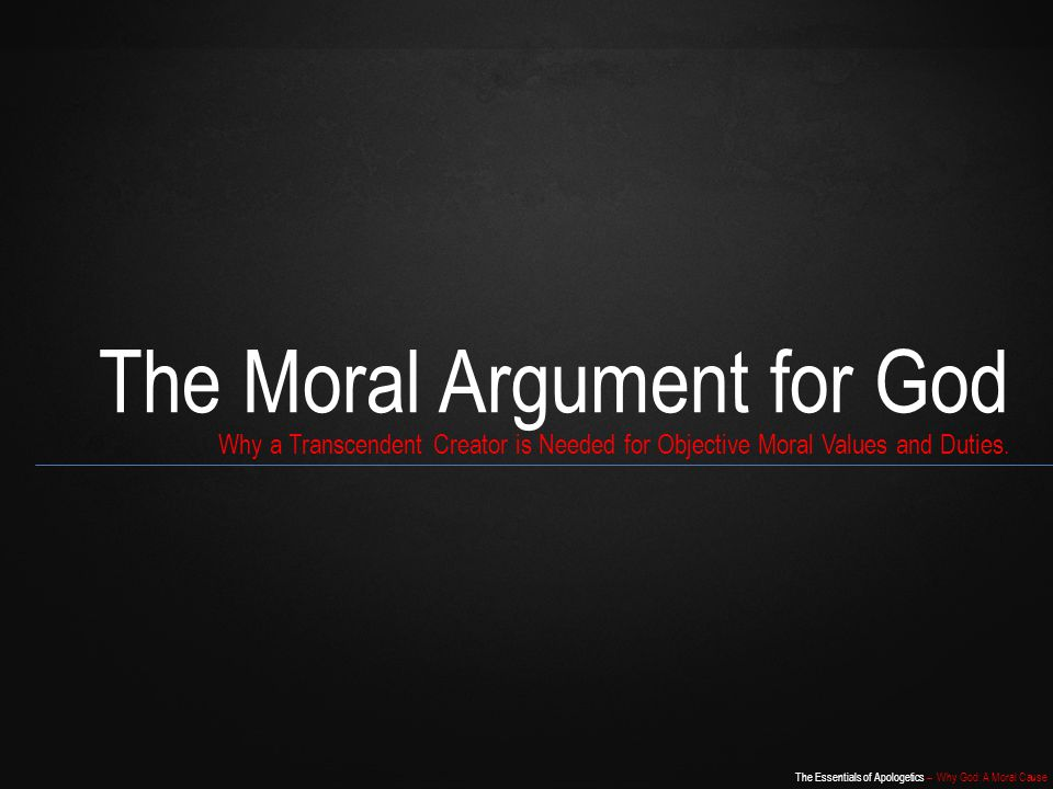 The Essentials of Apologetics – Why God: A Moral Cause The Moral Argument for God Why a Transcendent Creator is Needed for Objective Moral Values and Duties.