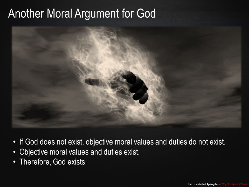The Essentials of Apologetics – Why God: A Moral Cause Another Moral Argument for God If God does not exist, objective moral values and duties do not exist.