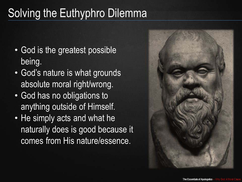 The Essentials of Apologetics – Why God: A Moral Cause Solving the Euthyphro Dilemma God is the greatest possible being.
