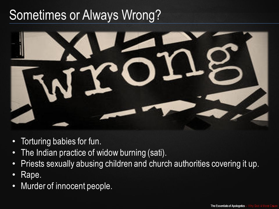 The Essentials of Apologetics – Why God: A Moral Cause Sometimes or Always Wrong.