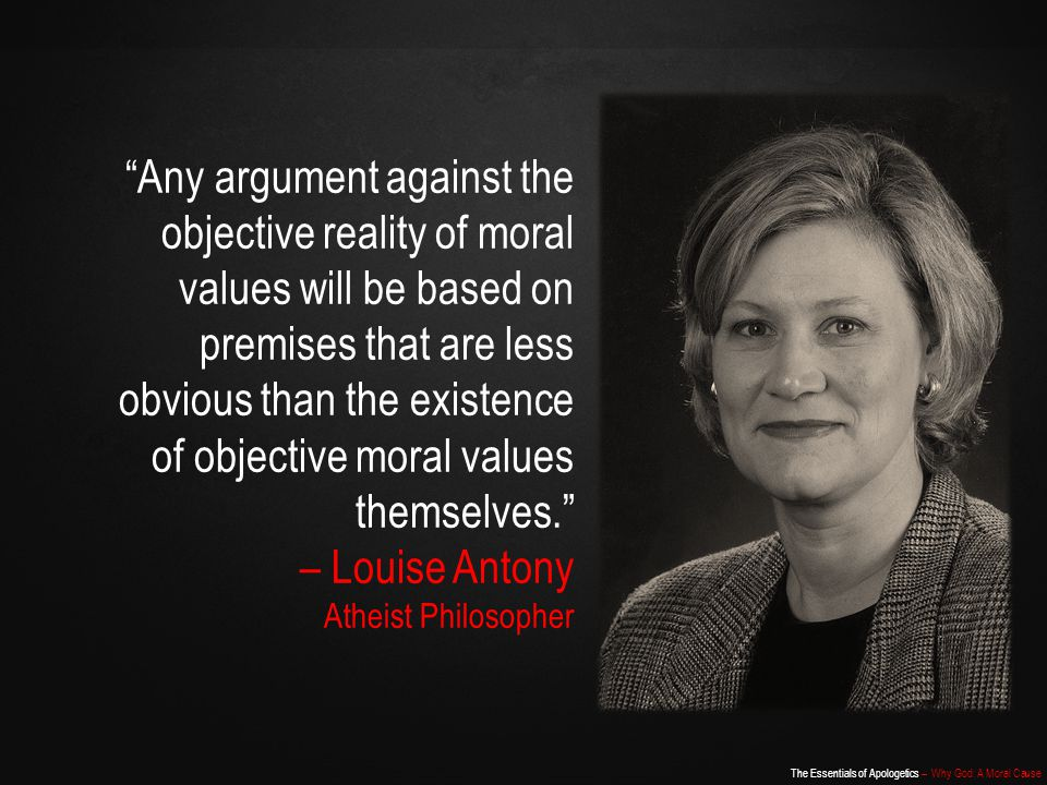 The Essentials of Apologetics – Why God: A Moral Cause Any argument against the objective reality of moral values will be based on premises that are less obvious than the existence of objective moral values themselves. – Louise Antony Atheist Philosopher