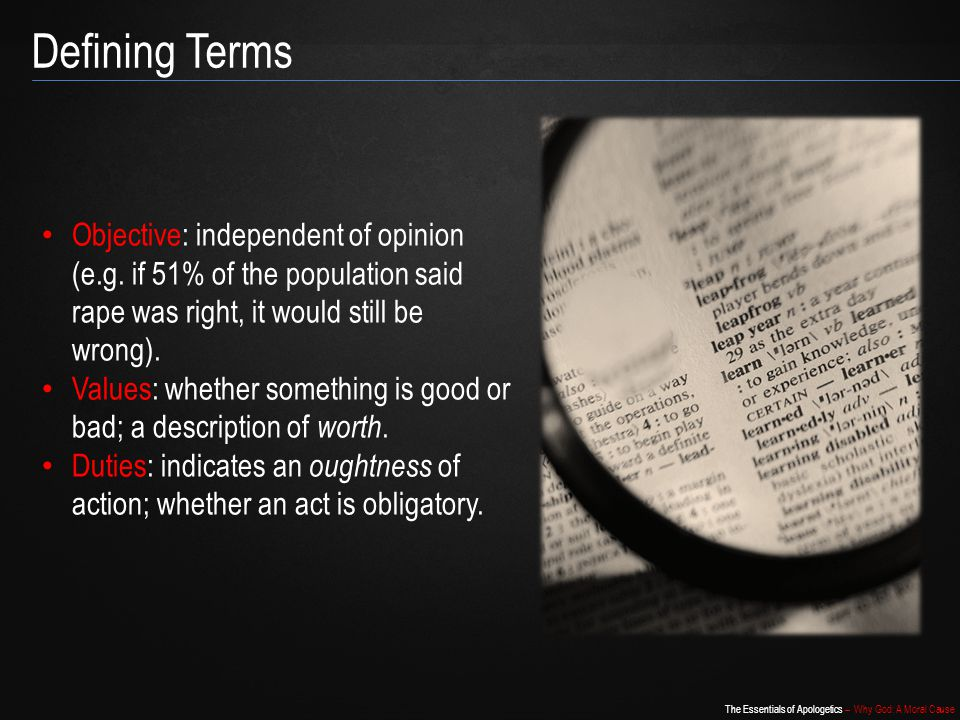 The Essentials of Apologetics – Why God: A Moral Cause Defining Terms Objective: independent of opinion (e.g.