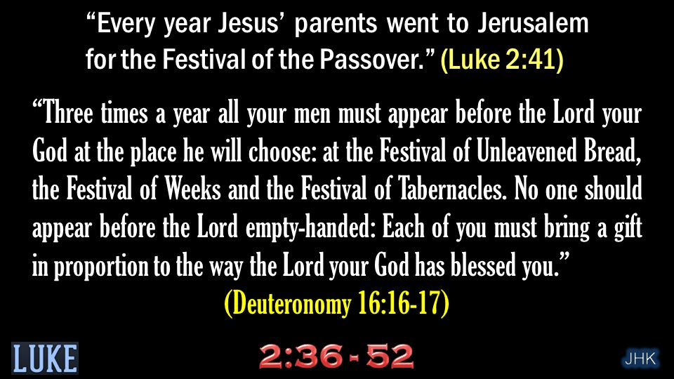 Every year Jesus' parents went to Jerusalem for the Festival of the Passover. (Luke 2:41) Three times a year all your men must appear before the Lord your God at the place he will choose: at the Festival of Unleavened Bread, the Festival of Weeks and the Festival of Tabernacles.