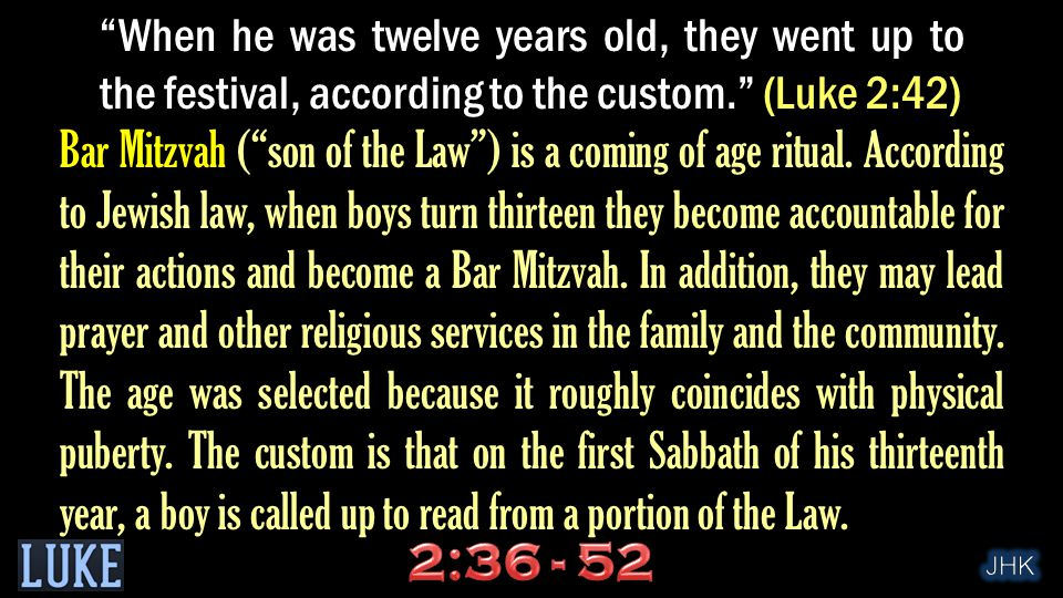 When he was twelve years old, they went up to the festival, according to the custom. (Luke 2:42) Bar Mitzvah ( son of the Law ) is a coming of age ritual.