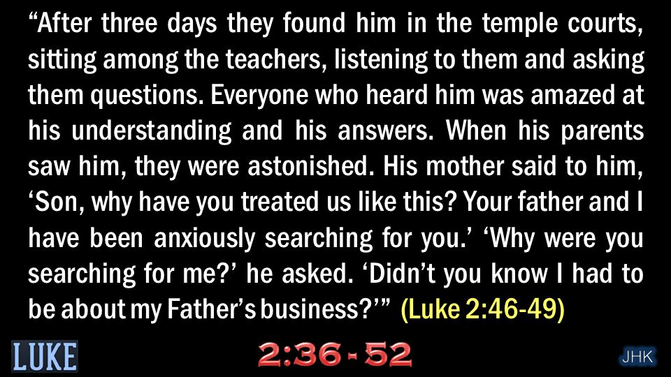 After three days they found him in the temple courts, sitting among the teachers, listening to them and asking them questions.