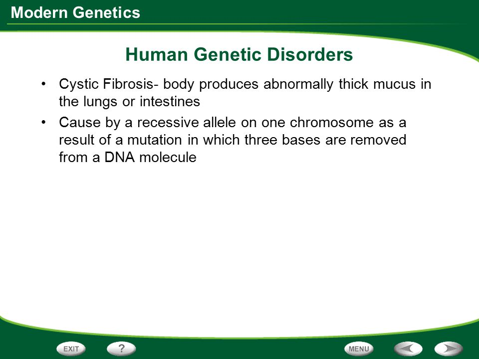 Modern Genetics Human Genetic Disorders Cystic Fibrosis- body produces abnormally thick mucus in the lungs or intestines Cause by a recessive allele o