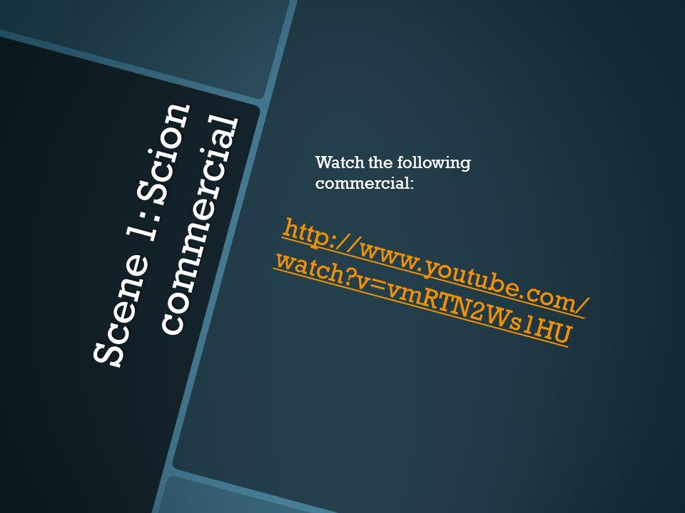 Scene 1: Scion commercial http://www.youtube.com/ watch v=vmRTN2Ws1HU Watch the following commercial: